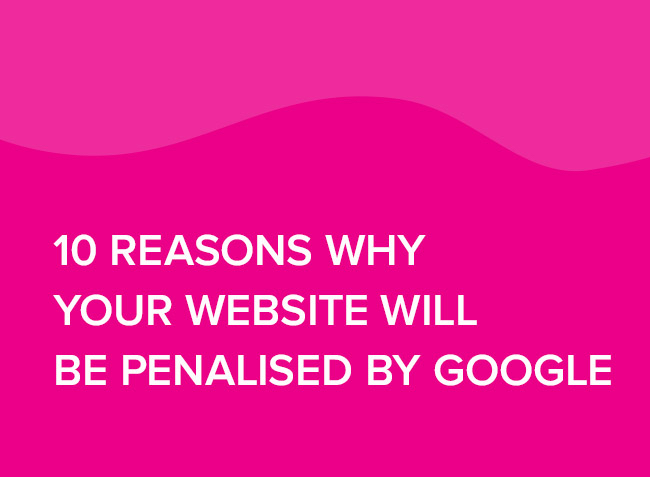 10 reasons why your website will be Penalised by Google